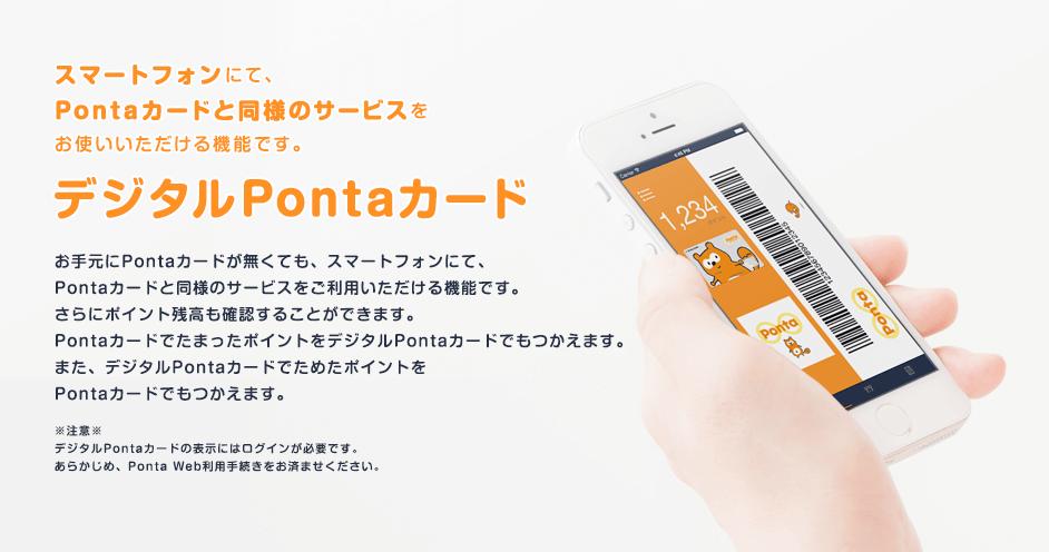 スマートフォンにて、Pontaカードと同様のサービスをお使いいただける機能です。デジタルPontaカード お手元にPontaカードが無くても、スマートフォンにて、Pontaカードと同様のサービスをご利用いただける機能です。さらにポイント残高も確認することができます。PontaカードでたまったポイントをデジタルPontaカードでもつかえます。また、デジタルPontaカードでためたポイントをPontaカードでもつかえます。